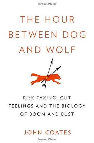 """The Hour Between Dog and Wolf: Risk Taking, Gut Feelings and the Biology of Boom and Bust"""