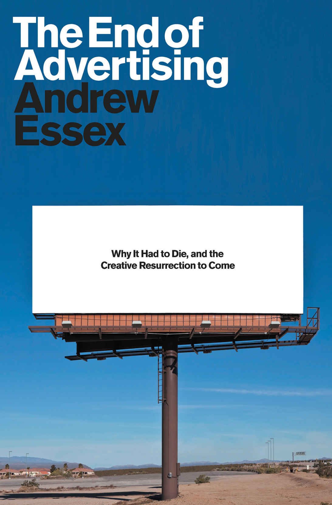 The End of Advertising – Why It Had to Die, and the Creative Resurrection to Come by Andrew Essex